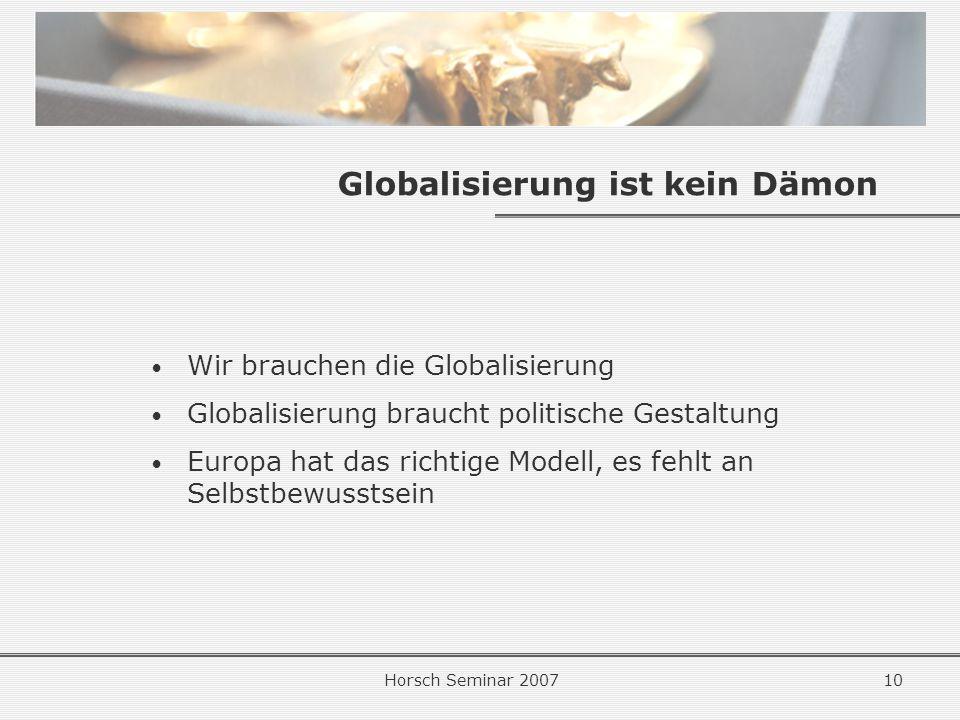 Horsch Seminar 200710 Globalisierung ist kein Dämon Wir brauchen die Globalisierung Globalisierung braucht politische Gestaltung Europa hat das richtige Modell, es fehlt an Selbstbewusstsein