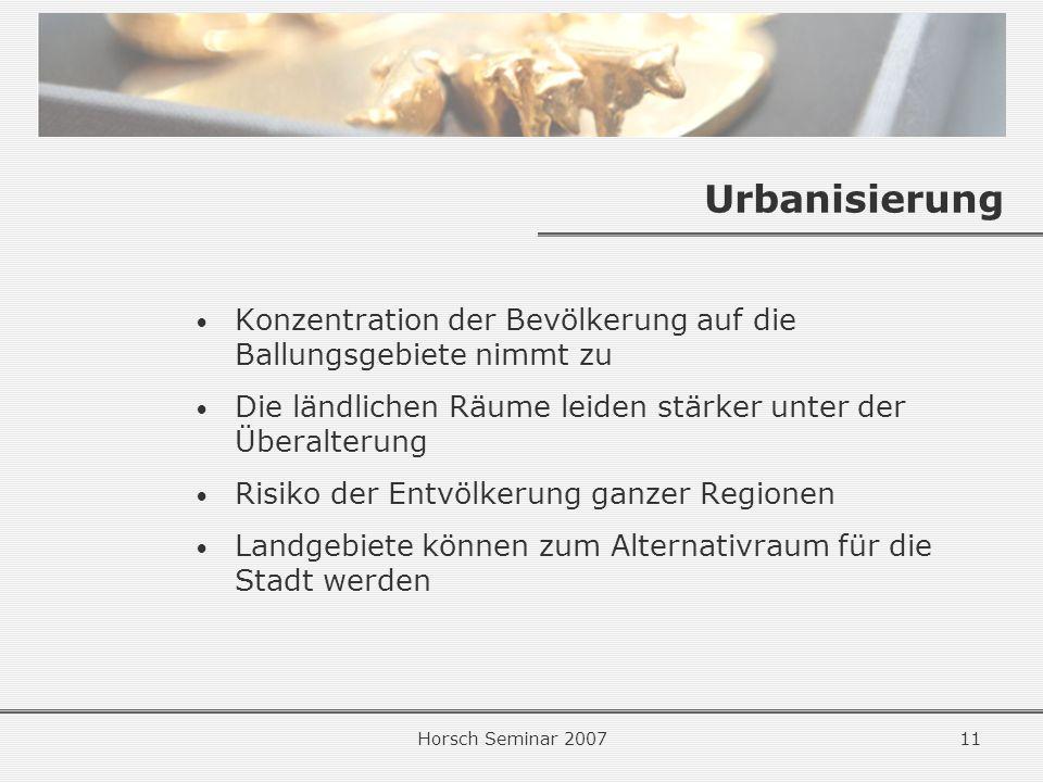 Horsch Seminar 200711 Urbanisierung Konzentration der Bevölkerung auf die Ballungsgebiete nimmt zu Die ländlichen Räume leiden stärker unter der Überalterung Risiko der Entvölkerung ganzer Regionen Landgebiete können zum Alternativraum für die Stadt werden