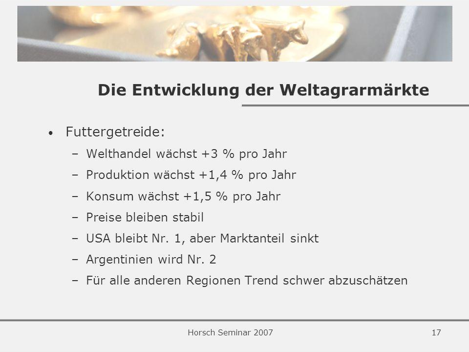Horsch Seminar 200717 Die Entwicklung der Weltagrarmärkte Futtergetreide: –Welthandel wächst +3 % pro Jahr –Produktion wächst +1,4 % pro Jahr –Konsum wächst +1,5 % pro Jahr –Preise bleiben stabil –USA bleibt Nr.