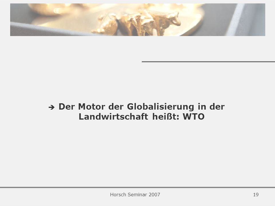 Horsch Seminar 200719 Der Motor der Globalisierung in der Landwirtschaft heißt: WTO