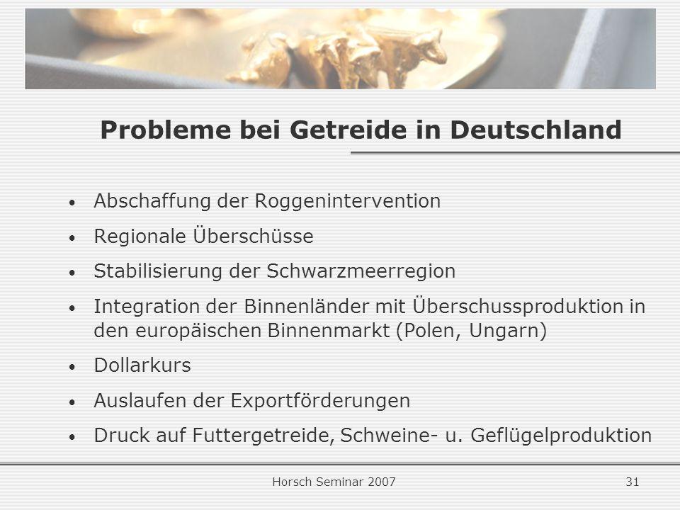 Horsch Seminar 200731 Probleme bei Getreide in Deutschland Abschaffung der Roggenintervention Regionale Überschüsse Stabilisierung der Schwarzmeerregion Integration der Binnenländer mit Überschussproduktion in den europäischen Binnenmarkt (Polen, Ungarn) Dollarkurs Auslaufen der Exportförderungen Druck auf Futtergetreide, Schweine- u.