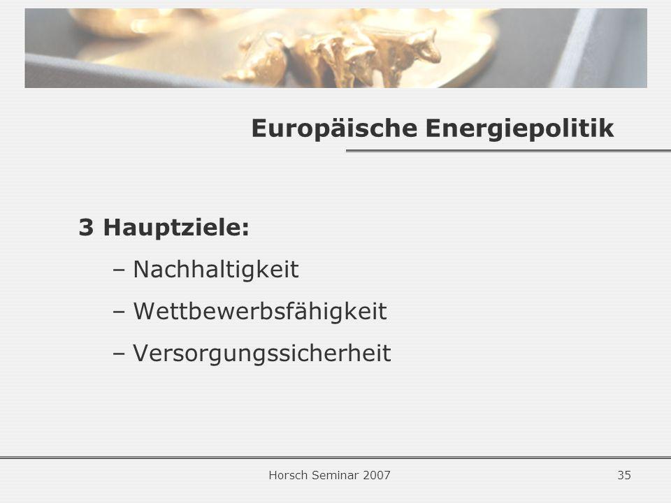 Horsch Seminar 200735 Europäische Energiepolitik 3 Hauptziele: –Nachhaltigkeit –Wettbewerbsfähigkeit –Versorgungssicherheit