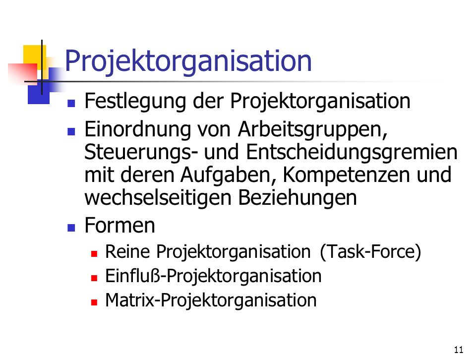 11 Projektorganisation Festlegung der Projektorganisation Einordnung von Arbeitsgruppen, Steuerungs- und Entscheidungsgremien mit deren Aufgaben, Komp