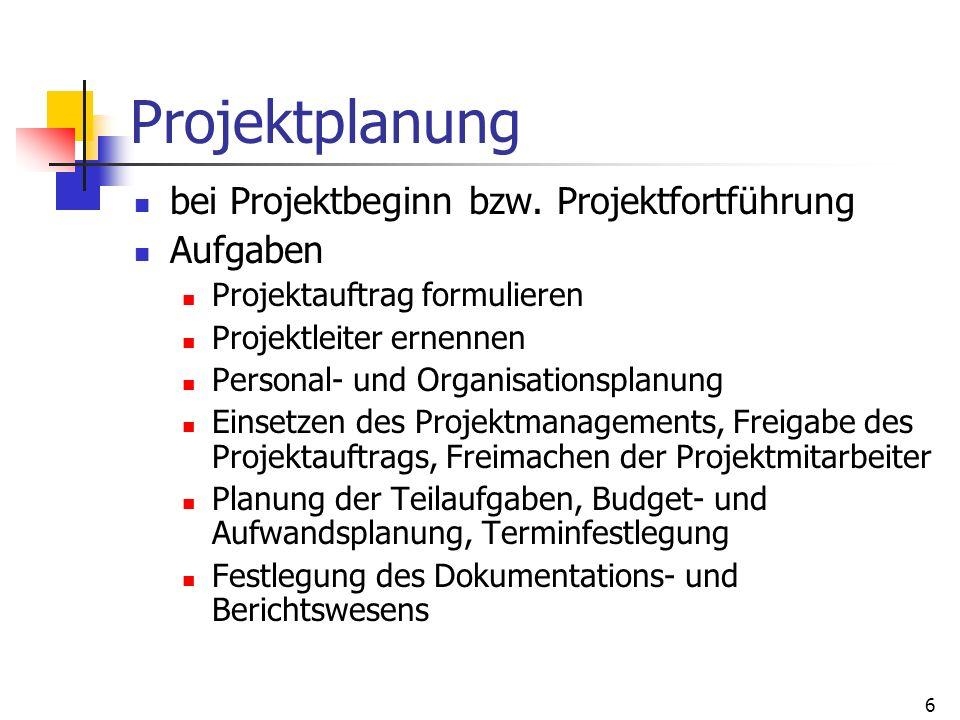 6 Projektplanung bei Projektbeginn bzw. Projektfortführung Aufgaben Projektauftrag formulieren Projektleiter ernennen Personal- und Organisationsplanu