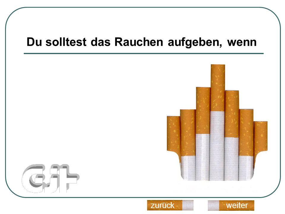 Du solltest das Rauchen aufgeben, wenn weiterzurück