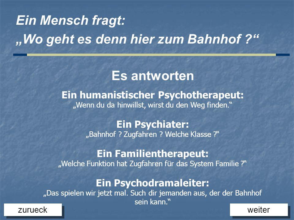 Ein humanistischer Psychotherapeut: Wenn du da hinwillst, wirst du den Weg finden. Ein Psychiater: Bahnhof ? Zugfahren ? Welche Klasse ? Ein Familient