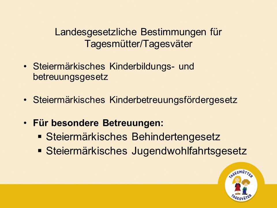 Landesgesetzliche Bestimmungen für Tagesmütter/Tagesväter Steiermärkisches Kinderbildungs- und betreuungsgesetz Steiermärkisches Kinderbetreuungsfördergesetz Für besondere Betreuungen: Steiermärkisches Behindertengesetz Steiermärkisches Jugendwohlfahrtsgesetz