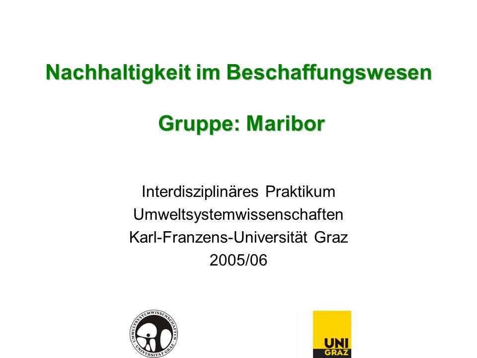 Nachhaltigkeit im Beschaffungswesen Gruppe: Maribor Interdisziplinäres Praktikum Umweltsystemwissenschaften Karl-Franzens-Universität Graz 2005/06