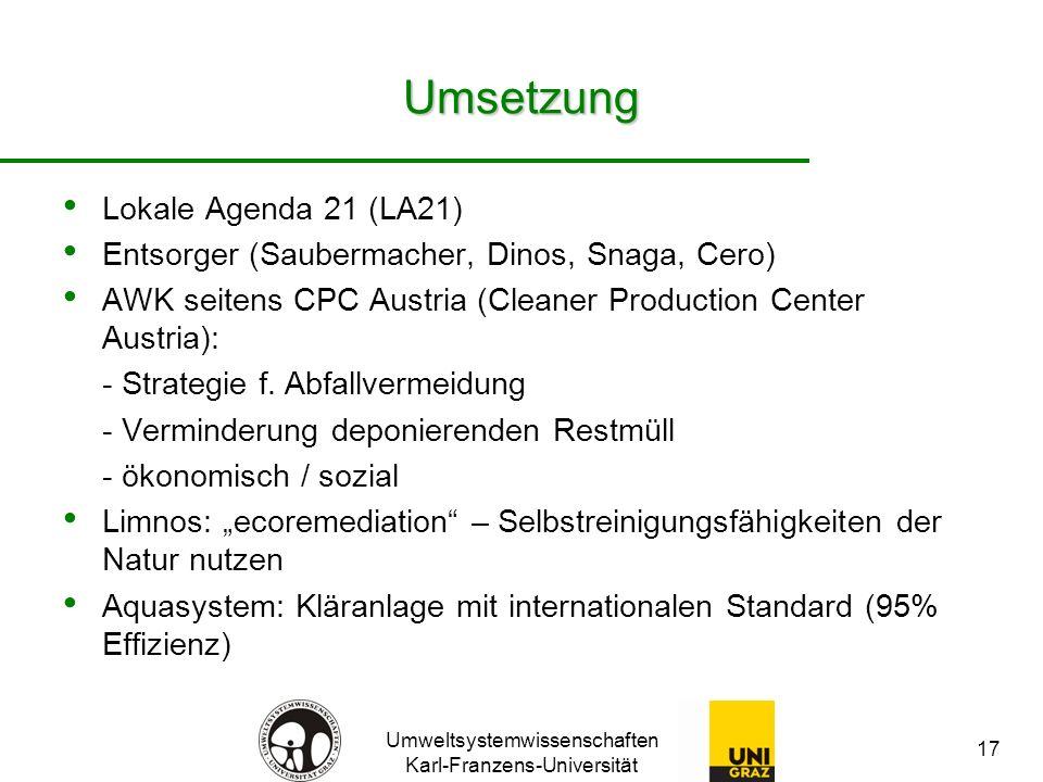 Umweltsystemwissenschaften Karl-Franzens-Universität 17 Umsetzung Lokale Agenda 21 (LA21) Entsorger (Saubermacher, Dinos, Snaga, Cero) AWK seitens CPC Austria (Cleaner Production Center Austria): - Strategie f.