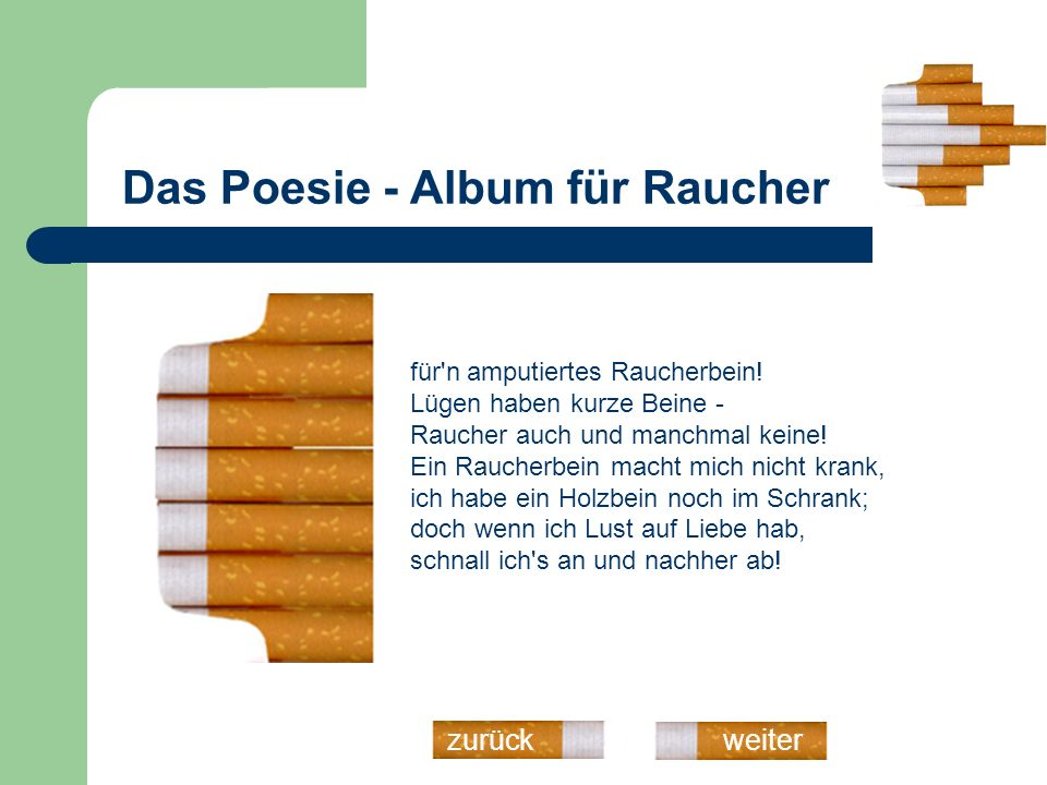Das Poesie - Album für Raucher weiterzurück Ein einziger Raucher - man glaubt es kaum - verpestet einen ganzen Raum, ein Trinker hingegen - soviel ich weiß - nur ungefähr zwei Meter im Kreis.