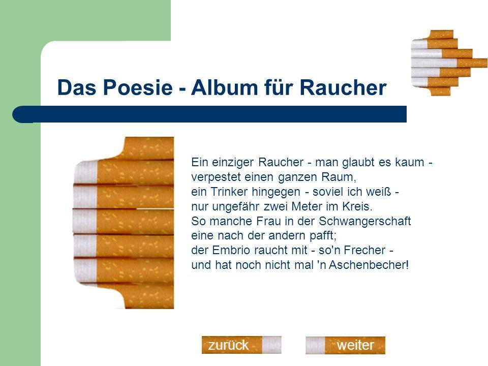 Das Poesie - Album für Raucher weiterzurück Ein einziger Raucher - man glaubt es kaum - verpestet einen ganzen Raum, ein Trinker hingegen - soviel ich