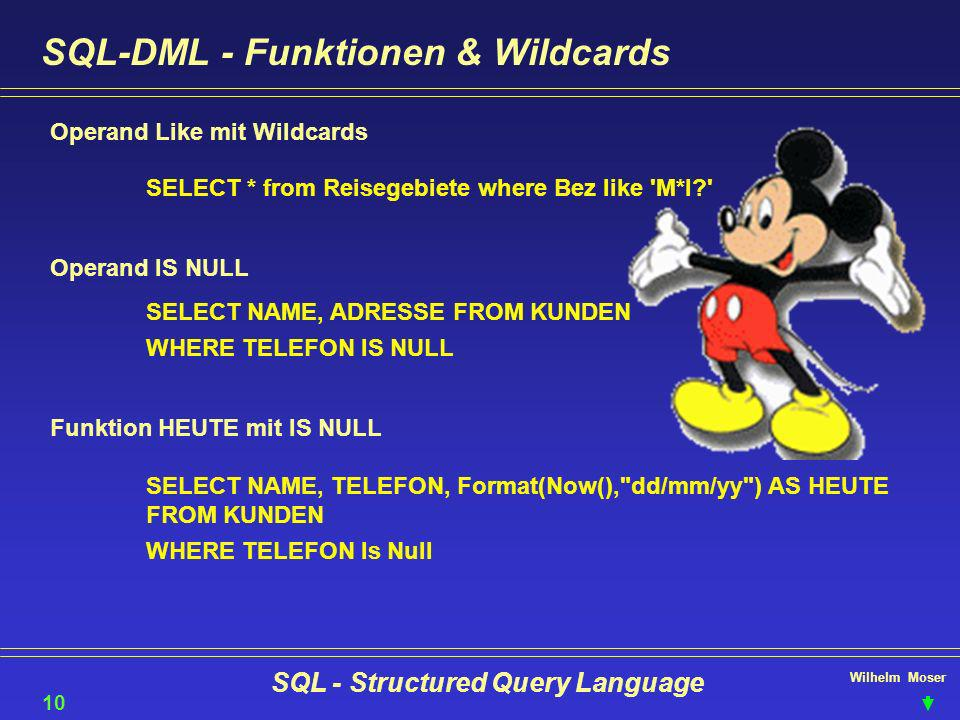 Wilhelm Moser SQL - Structured Query Language SQL-DML - Funktionen & Wildcards Operand Like mit Wildcards SELECT * from Reisegebiete where Bez like M*I? 10 Operand IS NULL SELECT NAME, ADRESSE FROM KUNDEN WHERE TELEFON IS NULL Funktion HEUTE mit IS NULL SELECT NAME, TELEFON, Format(Now(), dd/mm/yy ) AS HEUTE FROM KUNDEN WHERE TELEFON Is Null