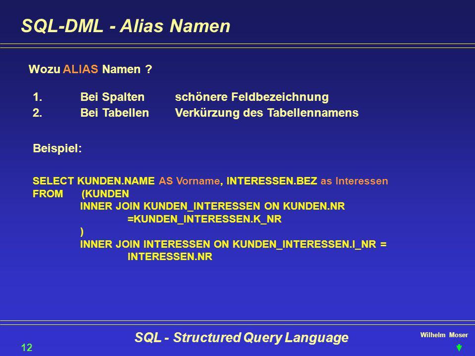 Wilhelm Moser SQL - Structured Query Language SQL-DML - Alias Namen Wozu ALIAS Namen ? 12 1.Bei Spaltenschönere Feldbezeichnung 2.Bei TabellenVerkürzu
