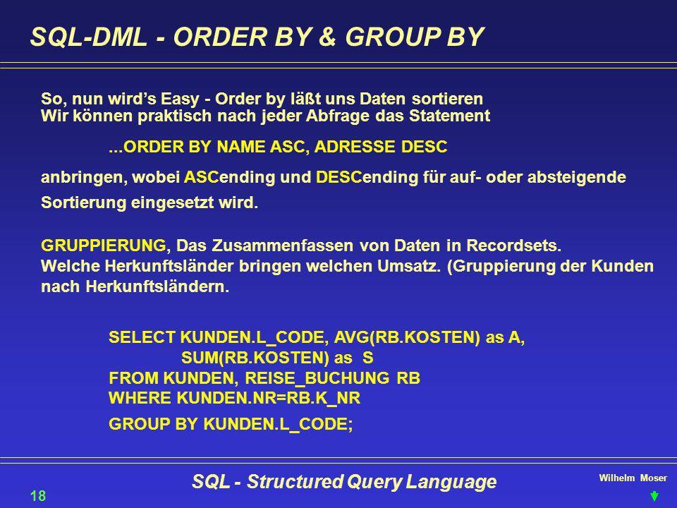Wilhelm Moser SQL - Structured Query Language SQL-DML - ORDER BY & GROUP BY So, nun wirds Easy - Order by läßt uns Daten sortieren 18 Wir können prakt