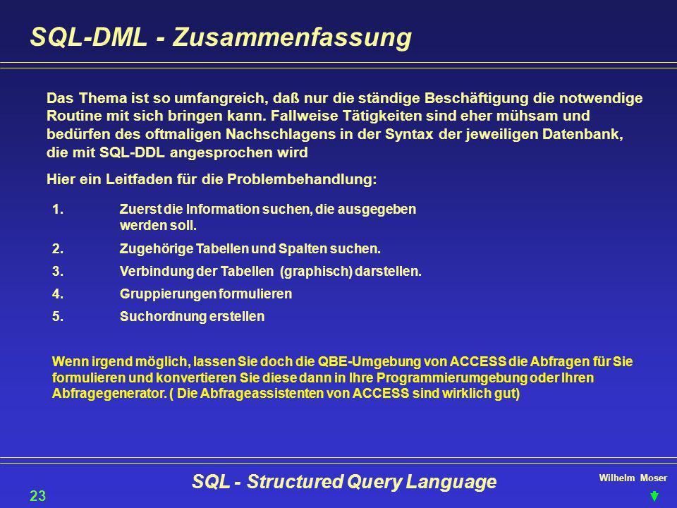 Wilhelm Moser SQL - Structured Query Language SQL-DML - Zusammenfassung Das Thema ist so umfangreich, daß nur die ständige Beschäftigung die notwendig