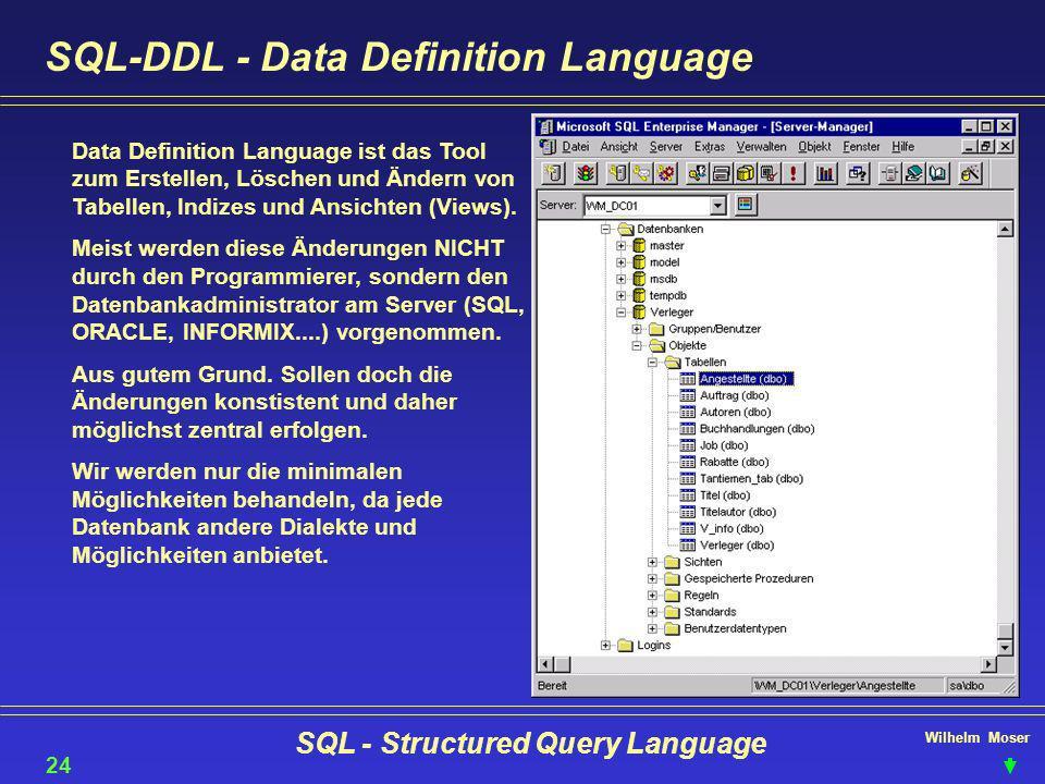 Wilhelm Moser SQL - Structured Query Language SQL-DDL - Data Definition Language 24 Data Definition Language ist das Tool zum Erstellen, Löschen und Ä