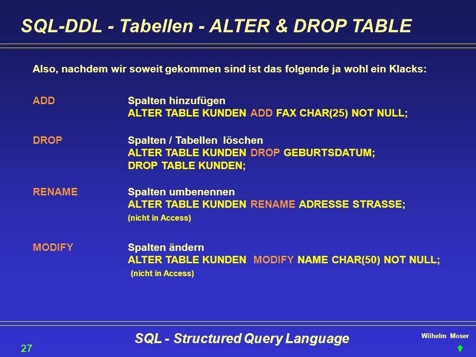 Wilhelm Moser SQL - Structured Query Language SQL-DDL - Tabellen - ALTER & DROP TABLE 27 Also, nachdem wir soweit gekommen sind ist das folgende ja wo