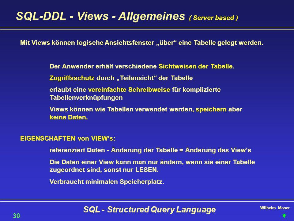 Wilhelm Moser SQL - Structured Query Language SQL-DDL - Views - Allgemeines ( Server based ) 30 Mit Views können logische Ansichtsfenster über eine Ta