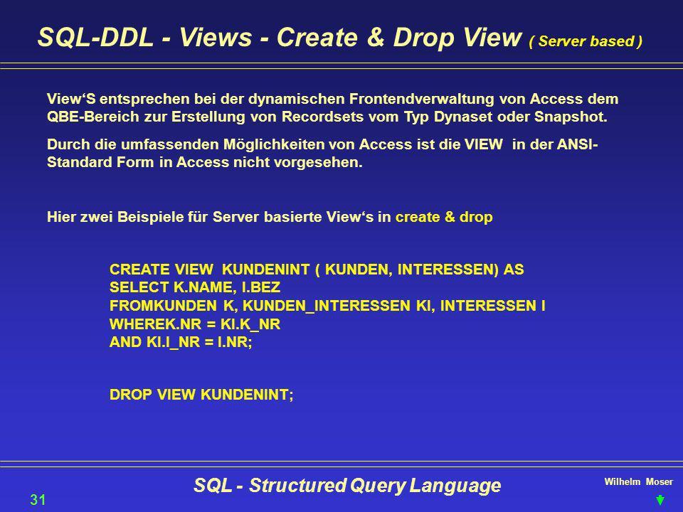 Wilhelm Moser SQL - Structured Query Language SQL-DDL - Views - Create & Drop View ( Server based ) 31 ViewS entsprechen bei der dynamischen Frontendv