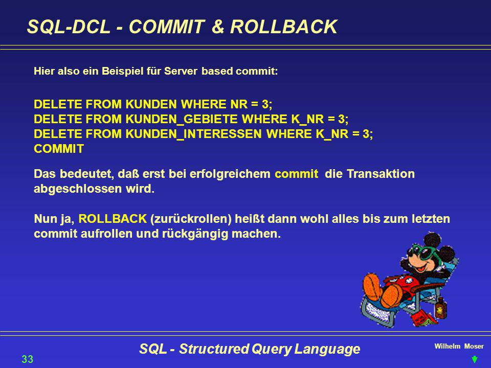 Wilhelm Moser SQL - Structured Query Language SQL-DCL - COMMIT & ROLLBACK 33 Hier also ein Beispiel für Server based commit: DELETE FROM KUNDEN WHERE