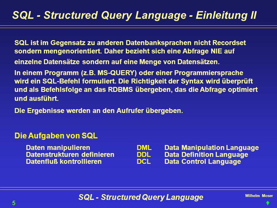 Wilhelm Moser SQL - Structured Query Language SQL-DML - Correlated Subqueries Versuchen wir das Beispiel der zusammen wohnenden RONNIE & JUDITH (Self Join) mit einer Unterabfrage zu lösen 16 Beispiel einer abhängigen Unterabfrage: SELECT K1.NAME FROM KUNDEN K1 WHERE EXISTS (SELECT K2.NAME FROM KUNDEN K2 WHERE K1.ADRESSE = K2.ADRESSE AND K1.NR <> K2.NR ); Hier und nur im Zusammenhang mit Subqueries wird der Operator EXISTS verwendet, um Fehler der Subquery auszuschalten.