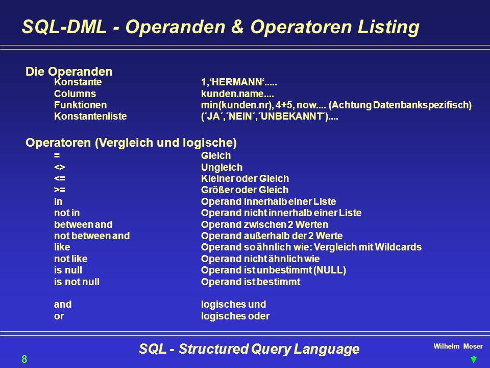 Wilhelm Moser SQL - Structured Query Language SQL-DML - Operanden & Operatoren Logisches and SELECT NAME, ADRESSE FROM KUNDEN WHERE L_CODE = AUT and Geburtsdatum >= 01.01.1940 9 Logisches 0r SELECT BEZ, L_CODE, SPRACHE FROM Reisegebiete WHERE SPRACHE= DEUTSCH Or SPRACHE= ENGLISCH Operand in SELECT BEZ, L_CODE, SPRACHE FROM Reisegebiete WHERE SPRACHE in ( DEUTSCH , ENGLISCH ) Operand between SELECT Name, Adresse, Umsatz from Kunden WHERE Umsatz between 4000 and 9999