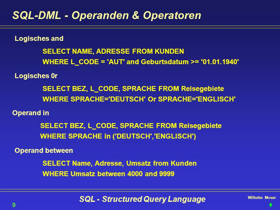 Wilhelm Moser SQL - Structured Query Language SQL-DML - Operanden & Operatoren Logisches and SELECT NAME, ADRESSE FROM KUNDEN WHERE L_CODE = 'AUT' and