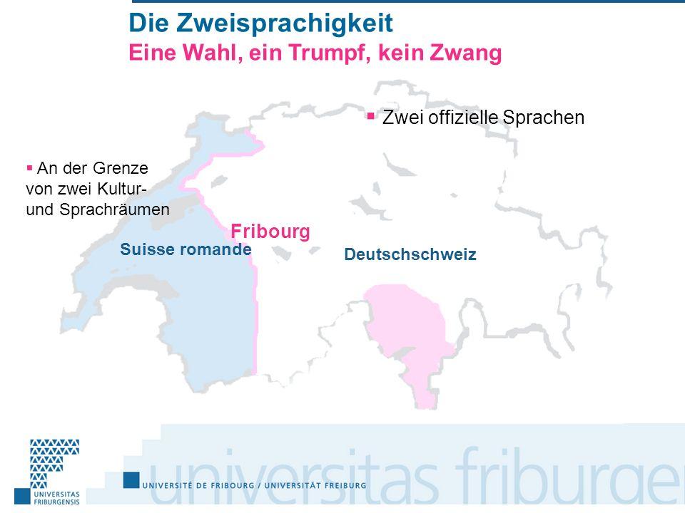 Die Zweisprachigkeit Eine Wahl, ein Trumpf, kein Zwang An der Grenze von zwei Kultur- und Sprachräumen Suisse romande Deutschschweiz Zwei offizielle Sprachen Fribourg