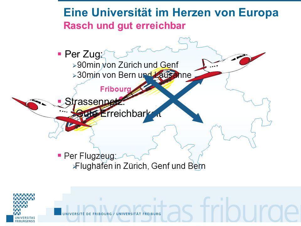 Eine Universität im Herzen von Europa Rasch und gut erreichbar Per Flugzeug: Flughäfen in Zürich, Genf und Bern Fribourg Per Zug: 90min von Zürich und Genf 30min von Bern und Lausanne Strassennetz: Gute Erreichbarkeit