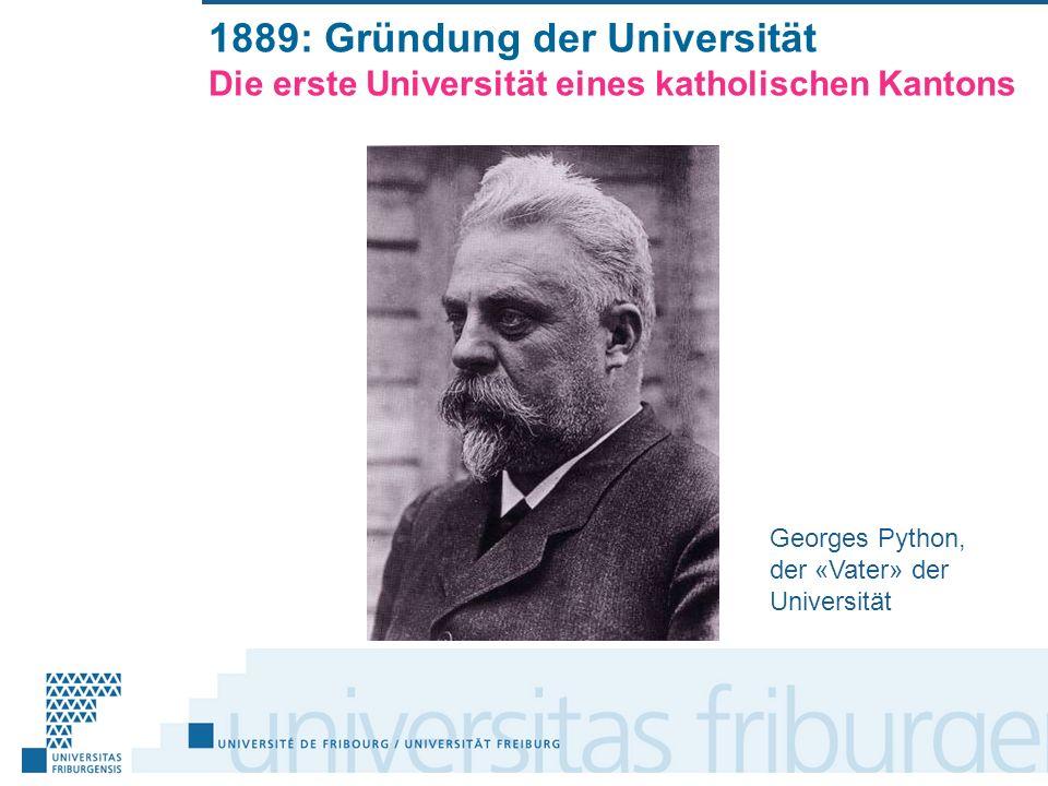 1889: Gründung der Universität Die erste Universität eines katholischen Kantons Georges Python, der «Vater» der Universität