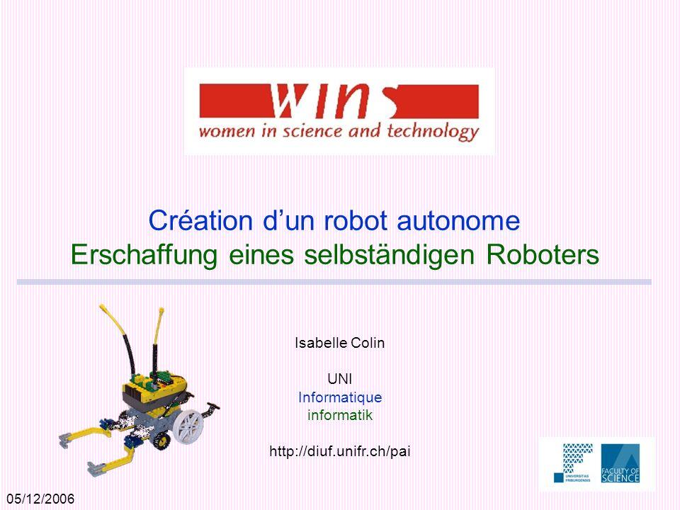 05/12/2006 Isabelle Colin UNI Informatique informatik http://diuf.unifr.ch/pai Création dun robot autonome Erschaffung eines selbständigen Roboters