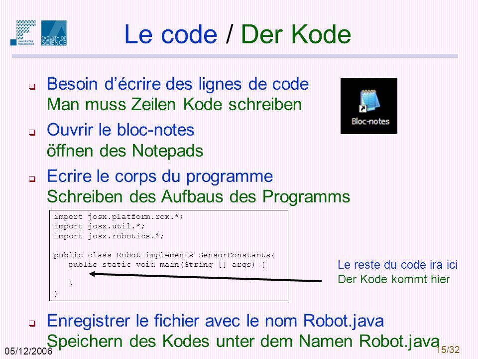 05/12/2006 15/32 Le code / Der Kode Besoin décrire des lignes de code Man muss Zeilen Kode schreiben Ouvrir le bloc-notes öffnen des Notepads Ecrire le corps du programme Schreiben des Aufbaus des Programms Enregistrer le fichier avec le nom Robot.java Speichern des Kodes unter dem Namen Robot.java import josx.platform.rcx.*; import josx.util.*; import josx.robotics.*; public class Robot implements SensorConstants{ public static void main(String [] args) { } } Le reste du code ira ici Der Kode kommt hier