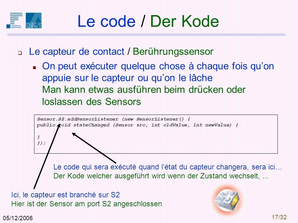 05/12/2006 17/32 Le code / Der Kode Le capteur de contact / Berührungssensor On peut exécuter quelque chose à chaque fois quon appuie sur le capteur ou quon le lâche Man kann etwas ausführen beim drücken oder loslassen des Sensors Sensor.S2.addSensorListener (new SensorListener() { public void stateChanged (Sensor src, int oldValue, int newValue) { } }); Le code qui sera exécuté quand létat du capteur changera, sera ici… Der Kode welcher ausgeführt wird wenn der Zustand wechselt,...