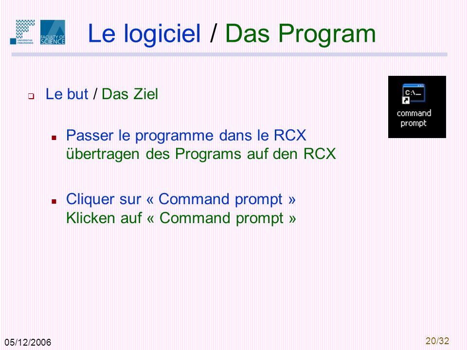 05/12/2006 20/32 Le logiciel / Das Program Le but / Das Ziel Passer le programme dans le RCX übertragen des Programs auf den RCX Cliquer sur « Command prompt » Klicken auf « Command prompt »