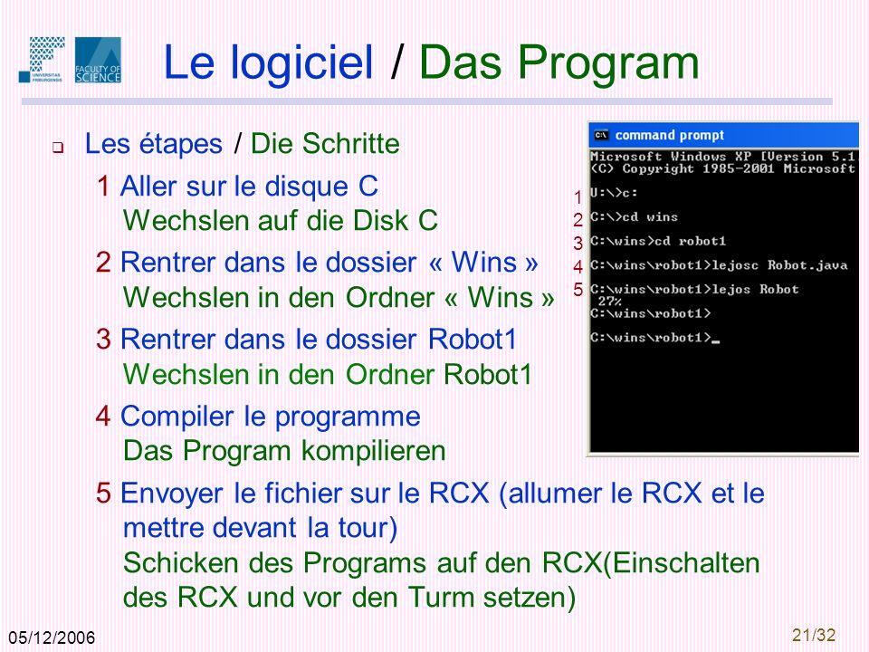05/12/2006 21/32 Le logiciel / Das Program Les étapes / Die Schritte 1 Aller sur le disque C Wechslen auf die Disk C 2 Rentrer dans le dossier « Wins » Wechslen in den Ordner « Wins » 3 Rentrer dans le dossier Robot1 Wechslen in den Ordner Robot1 4 Compiler le programme Das Program kompilieren 5 Envoyer le fichier sur le RCX (allumer le RCX et le mettre devant la tour) Schicken des Programs auf den RCX(Einschalten des RCX und vor den Turm setzen) 1234512345