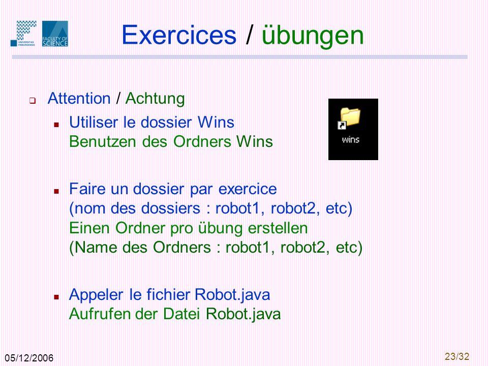 05/12/2006 23/32 Exercices / übungen Attention / Achtung Utiliser le dossier Wins Benutzen des Ordners Wins Faire un dossier par exercice (nom des dossiers : robot1, robot2, etc) Einen Ordner pro übung erstellen (Name des Ordners : robot1, robot2, etc) Appeler le fichier Robot.java Aufrufen der Datei Robot.java