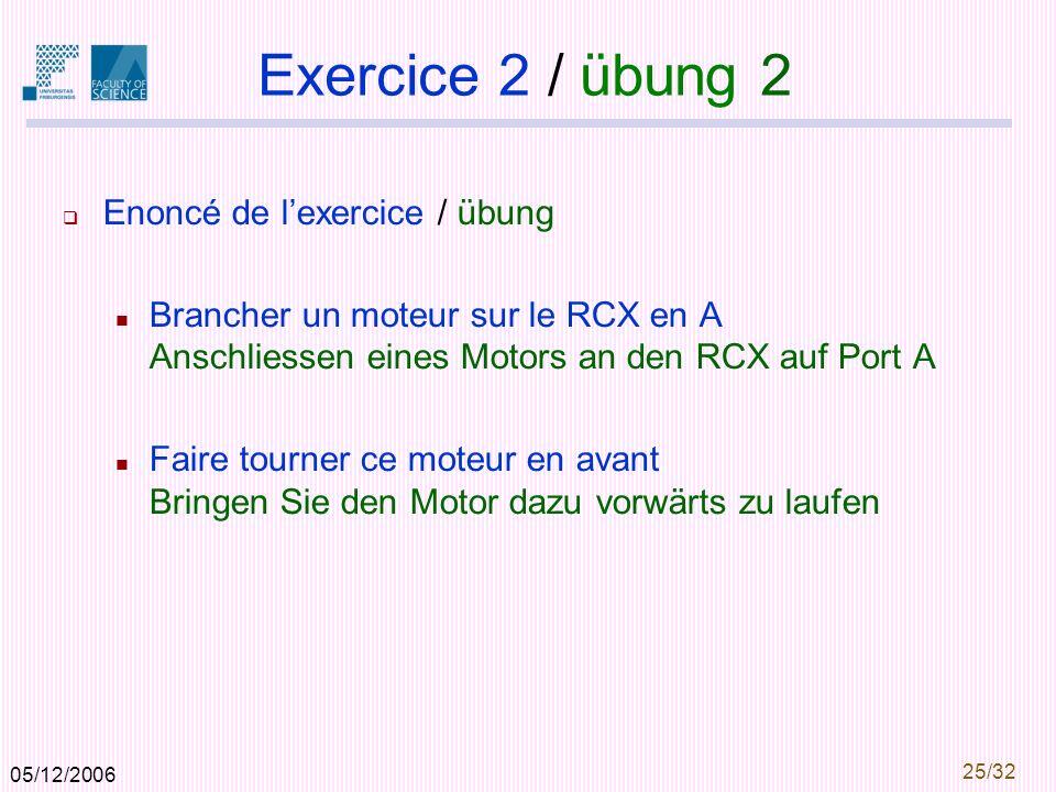 05/12/2006 25/32 Exercice 2 / übung 2 Enoncé de lexercice / übung Brancher un moteur sur le RCX en A Anschliessen eines Motors an den RCX auf Port A Faire tourner ce moteur en avant Bringen Sie den Motor dazu vorwärts zu laufen