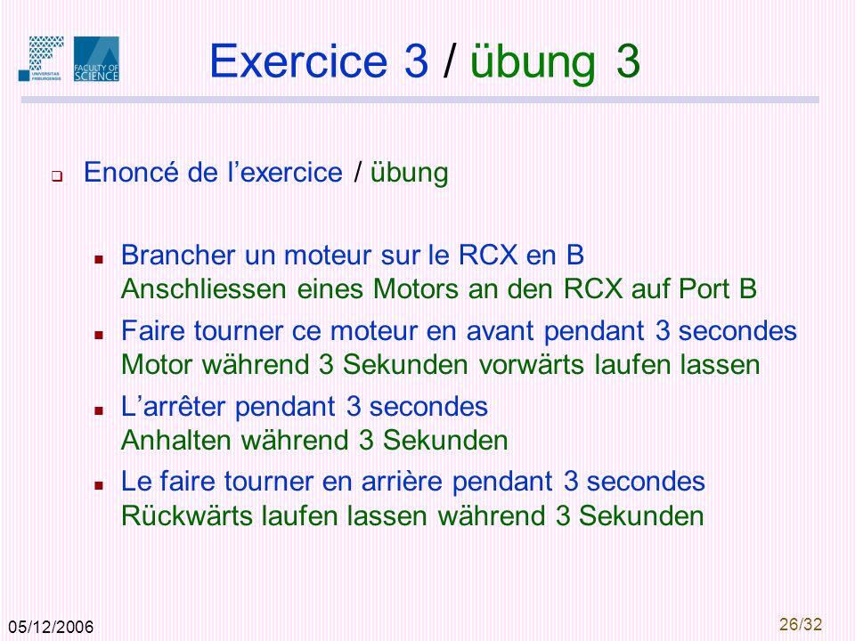 05/12/2006 26/32 Exercice 3 / übung 3 Enoncé de lexercice / übung Brancher un moteur sur le RCX en B Anschliessen eines Motors an den RCX auf Port B Faire tourner ce moteur en avant pendant 3 secondes Motor während 3 Sekunden vorwärts laufen lassen Larrêter pendant 3 secondes Anhalten während 3 Sekunden Le faire tourner en arrière pendant 3 secondes Rückwärts laufen lassen während 3 Sekunden