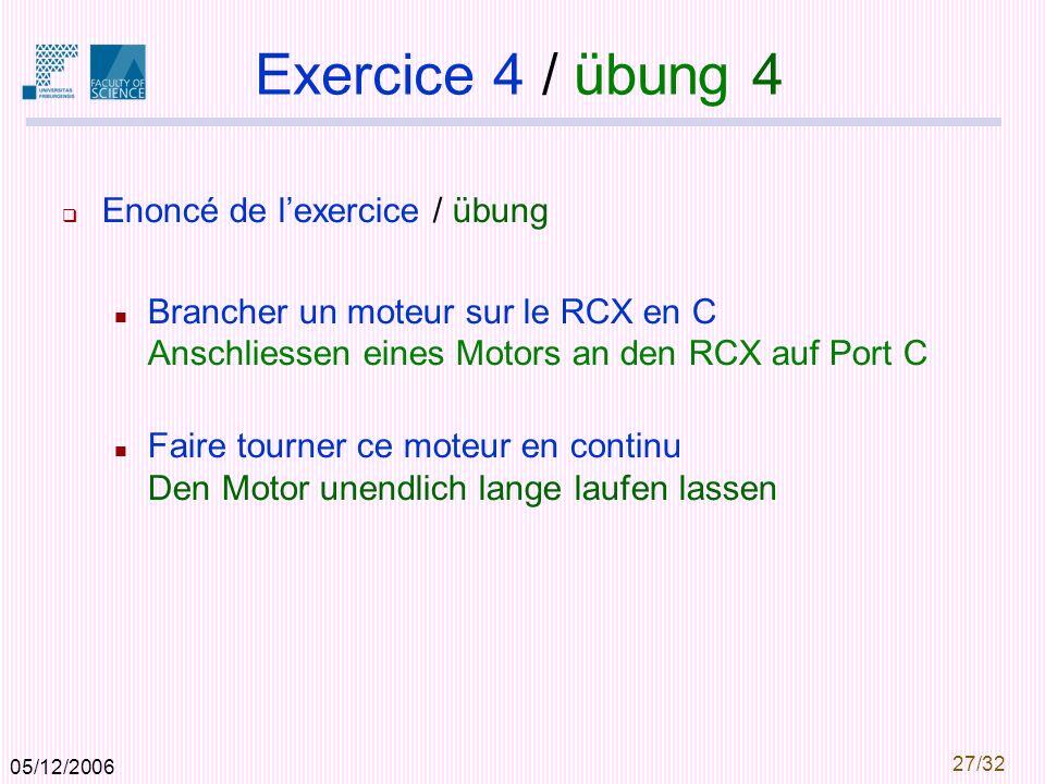 05/12/2006 27/32 Exercice 4 / übung 4 Enoncé de lexercice / übung Brancher un moteur sur le RCX en C Anschliessen eines Motors an den RCX auf Port C Faire tourner ce moteur en continu Den Motor unendlich lange laufen lassen