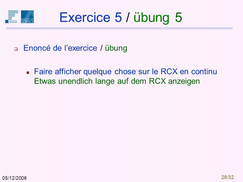 05/12/2006 28/32 Exercice 5 / übung 5 Enoncé de lexercice / übung Faire afficher quelque chose sur le RCX en continu Etwas unendlich lange auf dem RCX anzeigen