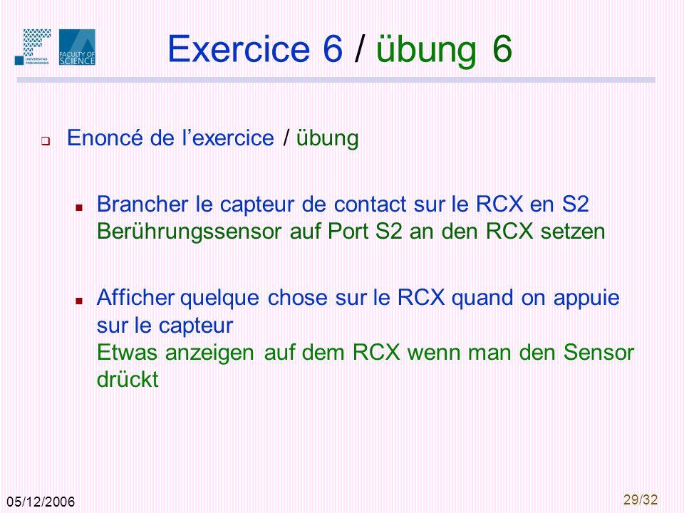 05/12/2006 29/32 Exercice 6 / übung 6 Enoncé de lexercice / übung Brancher le capteur de contact sur le RCX en S2 Berührungssensor auf Port S2 an den RCX setzen Afficher quelque chose sur le RCX quand on appuie sur le capteur Etwas anzeigen auf dem RCX wenn man den Sensor drückt