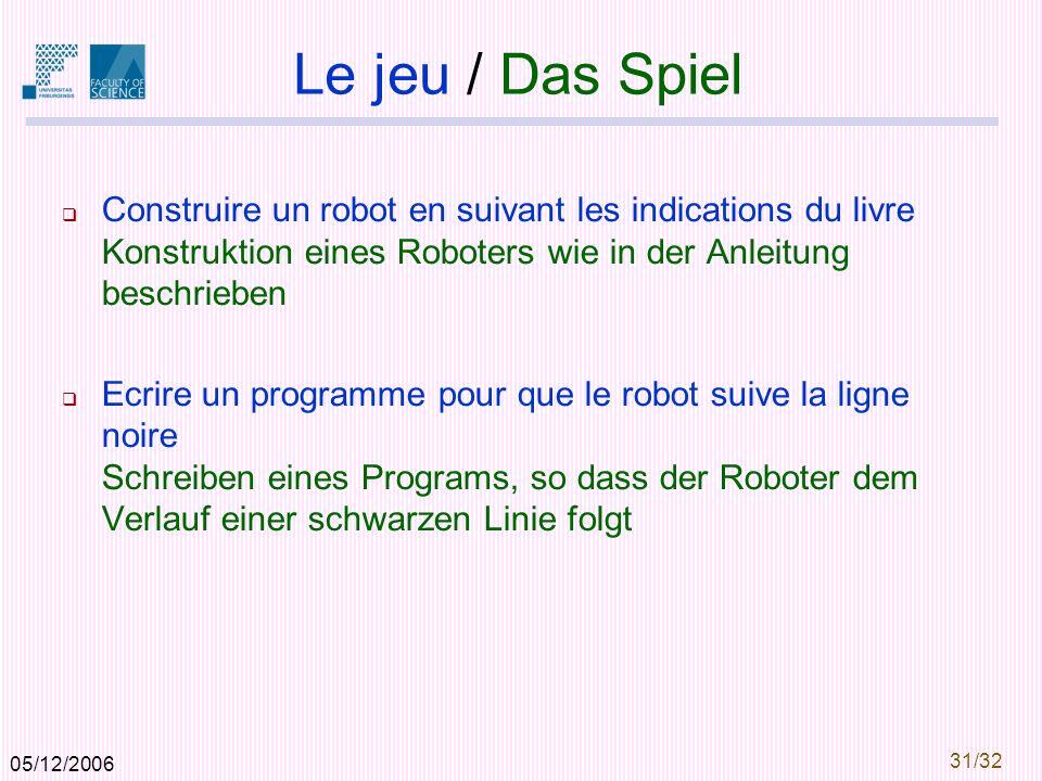 05/12/2006 31/32 Le jeu / Das Spiel Construire un robot en suivant les indications du livre Konstruktion eines Roboters wie in der Anleitung beschrieben Ecrire un programme pour que le robot suive la ligne noire Schreiben eines Programs, so dass der Roboter dem Verlauf einer schwarzen Linie folgt