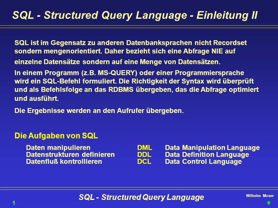 Wilhelm Moser SQL - Structured Query Language SQL - Structured Query Language - Einleitung II SQL ist im Gegensatz zu anderen Datenbanksprachen nicht