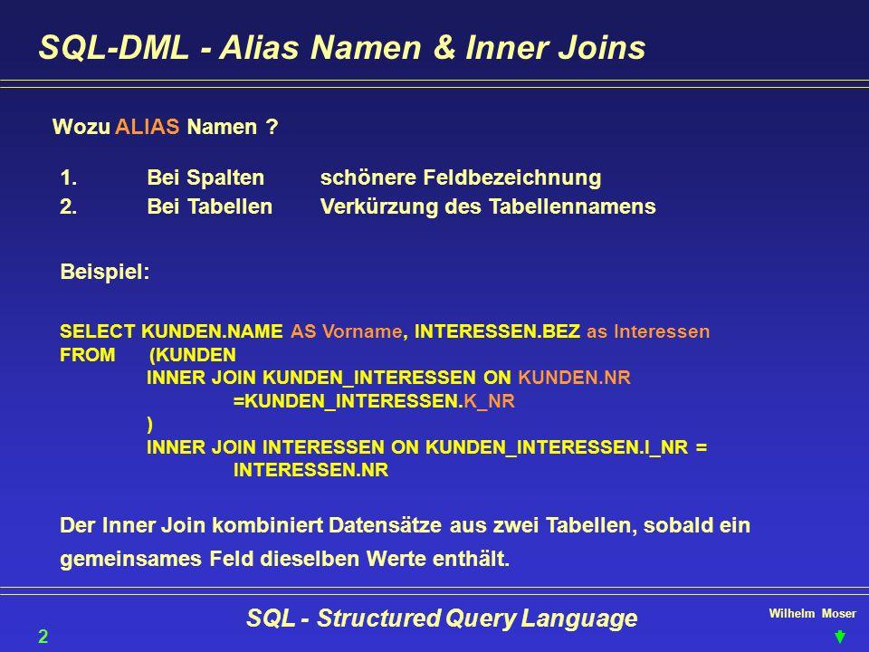 Wilhelm Moser SQL - Structured Query Language SQL-DML - Alias Namen & Inner Joins Wozu ALIAS Namen ? 22 1.Bei Spaltenschönere Feldbezeichnung 2.Bei Ta
