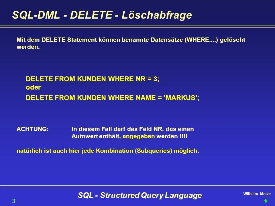 Wilhelm Moser SQL - Structured Query Language SQL-DML - DELETE - Löschabfrage Mit dem DELETE Statement können benannte Datensätze (WHERE....) gelöscht