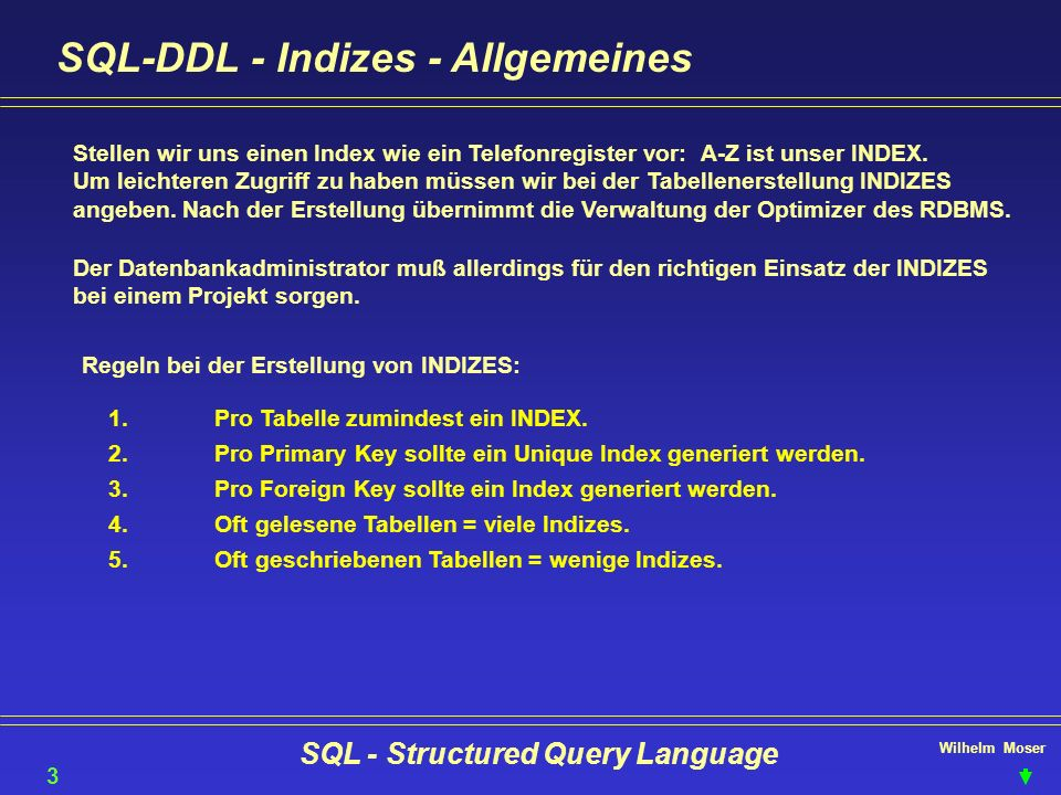 Wilhelm Moser SQL - Structured Query Language SQL-DDL - Indizes - Allgemeines 38 Stellen wir uns einen Index wie ein Telefonregister vor: A-Z ist unse