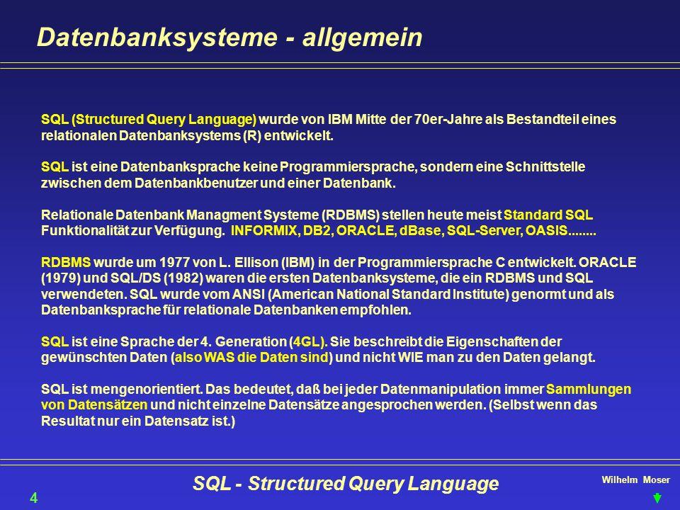 Wilhelm Moser SQL - Structured Query Language Datenbanksysteme - allgemein 4 SQL (Structured Query Language) wurde von IBM Mitte der 70er Jahre als Be