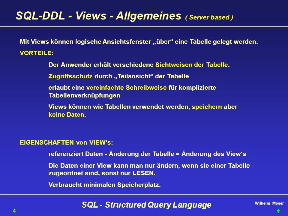 Wilhelm Moser SQL - Structured Query Language SQL-DDL - Views - Allgemeines ( Server based ) 40 Mit Views können logische Ansichtsfenster über eine Ta