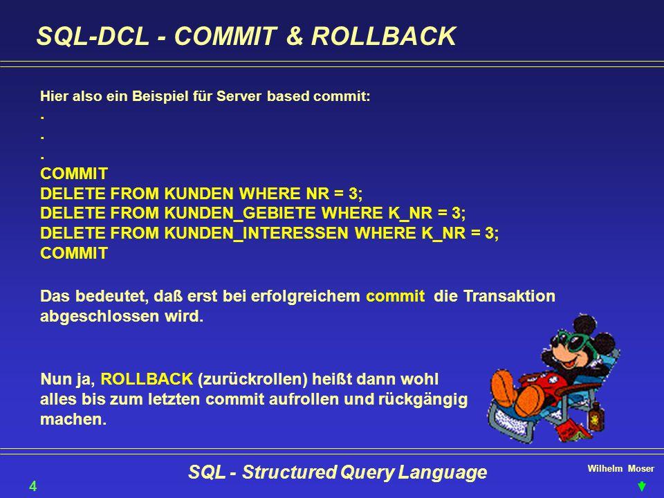 Wilhelm Moser SQL - Structured Query Language SQL-DCL - COMMIT & ROLLBACK 43 Hier also ein Beispiel für Server based commit:... COMMIT DELETE FROM KUN