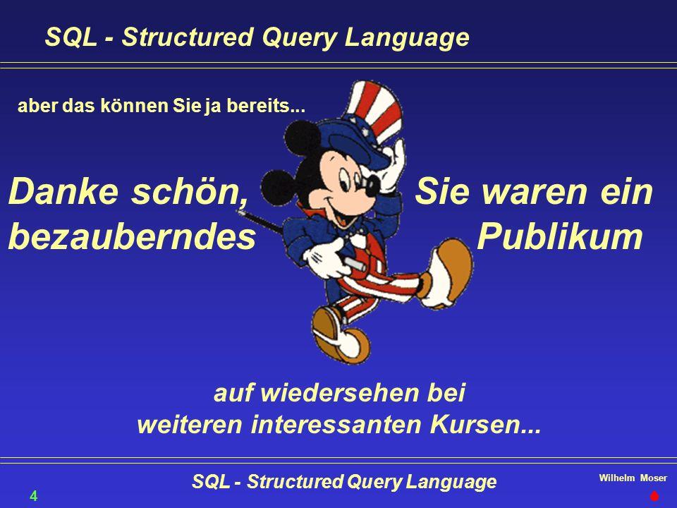 Wilhelm Moser SQL - Structured Query Language 46 aber das können Sie ja bereits... Sie waren ein Publikum Danke schön, bezauberndes auf wiedersehen be